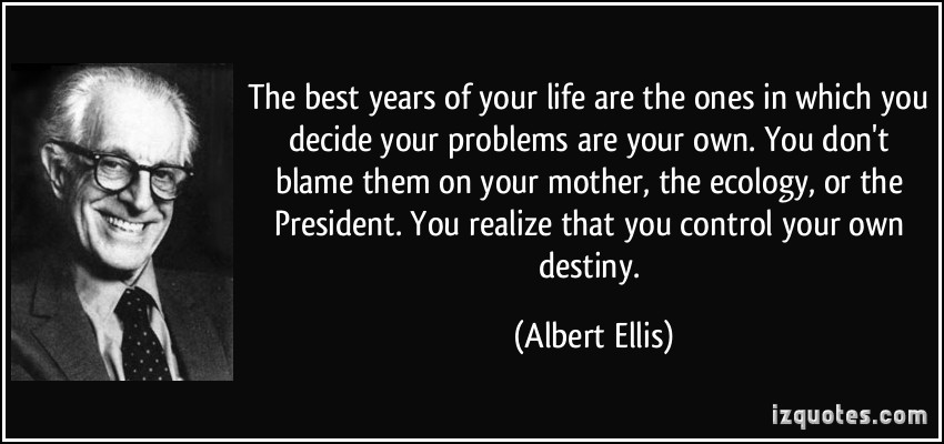 Blame Game: your problems are your own. you don't blame them on others (Albert Ellis Quote)