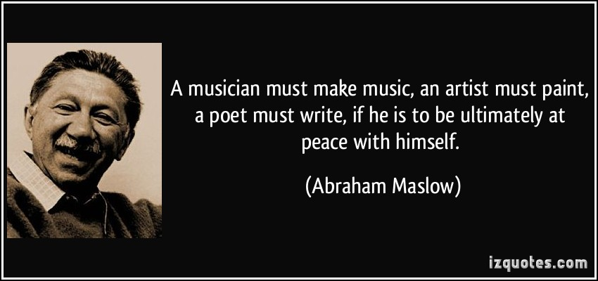 Maslow's Need Hierarchy Theory of Motivation quote-a-musician-must-make-music-an-artist-must-paint-a-poet-must-write-if-he-is-to-be-ultimately-at-abraham-maslow-121065
